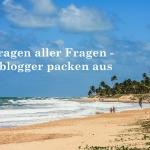 Die Fragen aller Fragen – Acht Reiseblogger packen aus